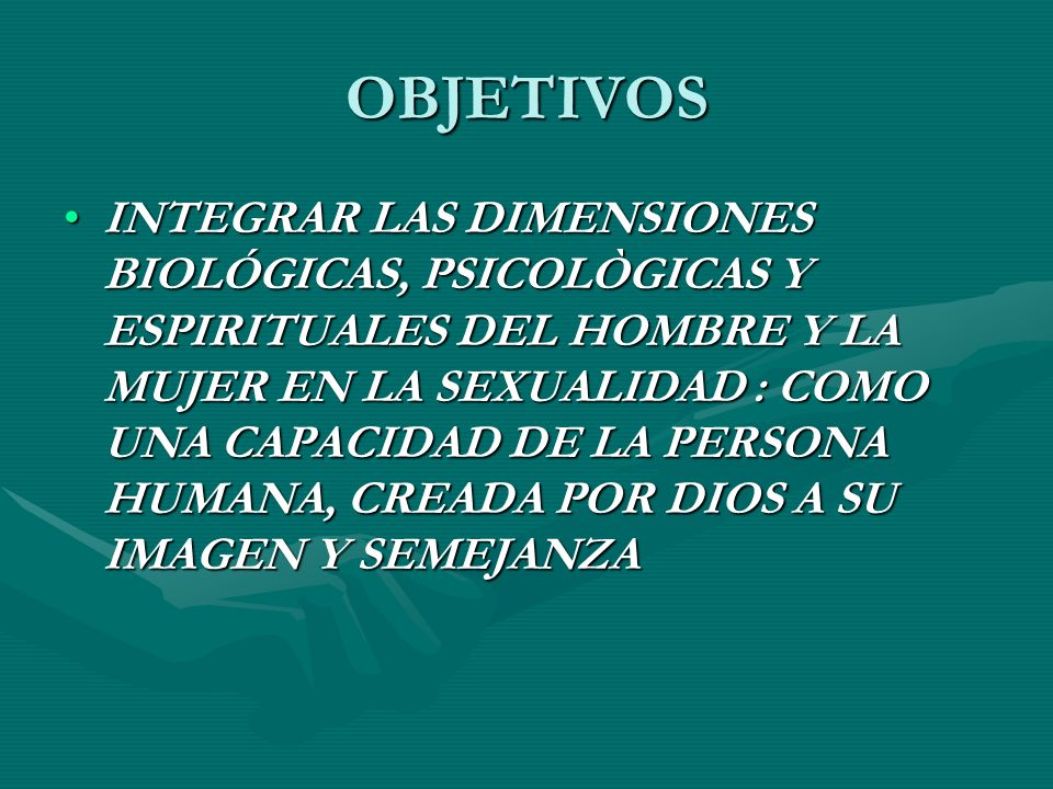 OBJETIVOS INTEGRAR LAS DIMENSIONES BIOLÓGICAS, PSICOLÒGICAS Y ESPIRITUALES DEL HOMBRE Y LA MUJER EN LA SEXUALIDAD : COMO UNA CAPACIDAD DE LA PERSONA HUMANA, CREADA POR DIOS A SU IMAGEN Y SEMEJANZAINTEGRAR LAS DIMENSIONES BIOLÓGICAS, PSICOLÒGICAS Y ESPIRITUALES DEL HOMBRE Y LA MUJER EN LA SEXUALIDAD : COMO UNA CAPACIDAD DE LA PERSONA HUMANA, CREADA POR DIOS A SU IMAGEN Y SEMEJANZA
