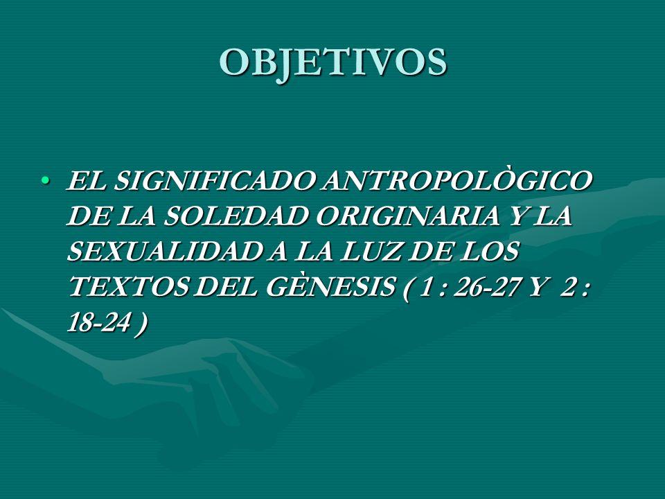 OBJETIVOS EL SIGNIFICADO ANTROPOLÒGICO DE LA SOLEDAD ORIGINARIA Y LA SEXUALIDAD A LA LUZ DE LOS TEXTOS DEL GÈNESIS ( 1 : 26-27 Y 2 : 18-24 )EL SIGNIFICADO ANTROPOLÒGICO DE LA SOLEDAD ORIGINARIA Y LA SEXUALIDAD A LA LUZ DE LOS TEXTOS DEL GÈNESIS ( 1 : 26-27 Y 2 : 18-24 )