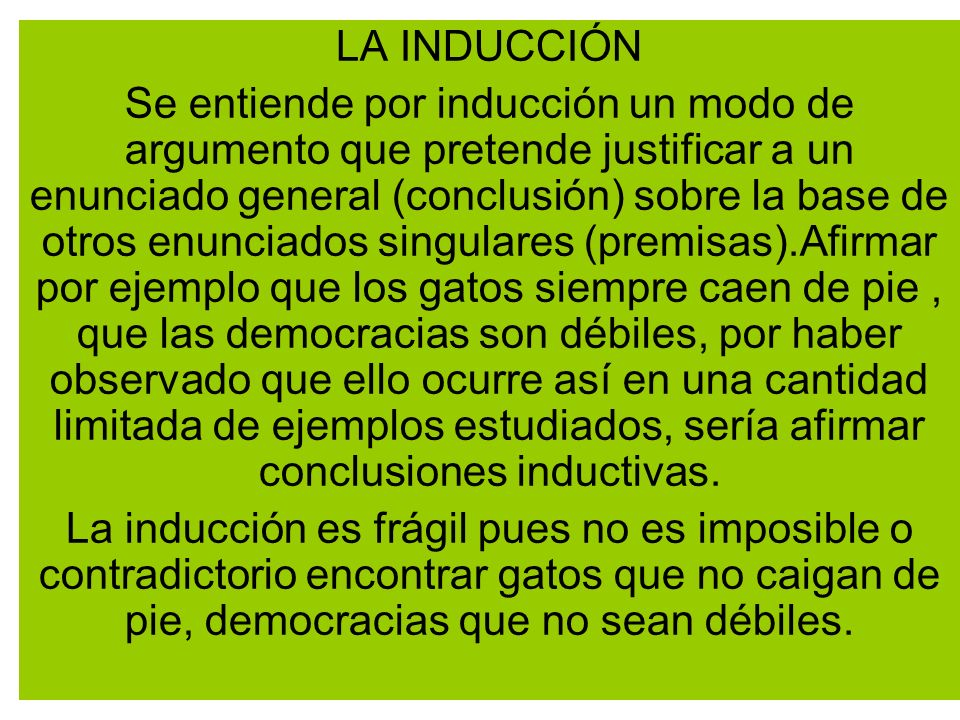 LA INDUCCIÓN Se entiende por inducción un modo de argumento que pretende justificar a un enunciado general (conclusión) sobre la base de otros enuncia