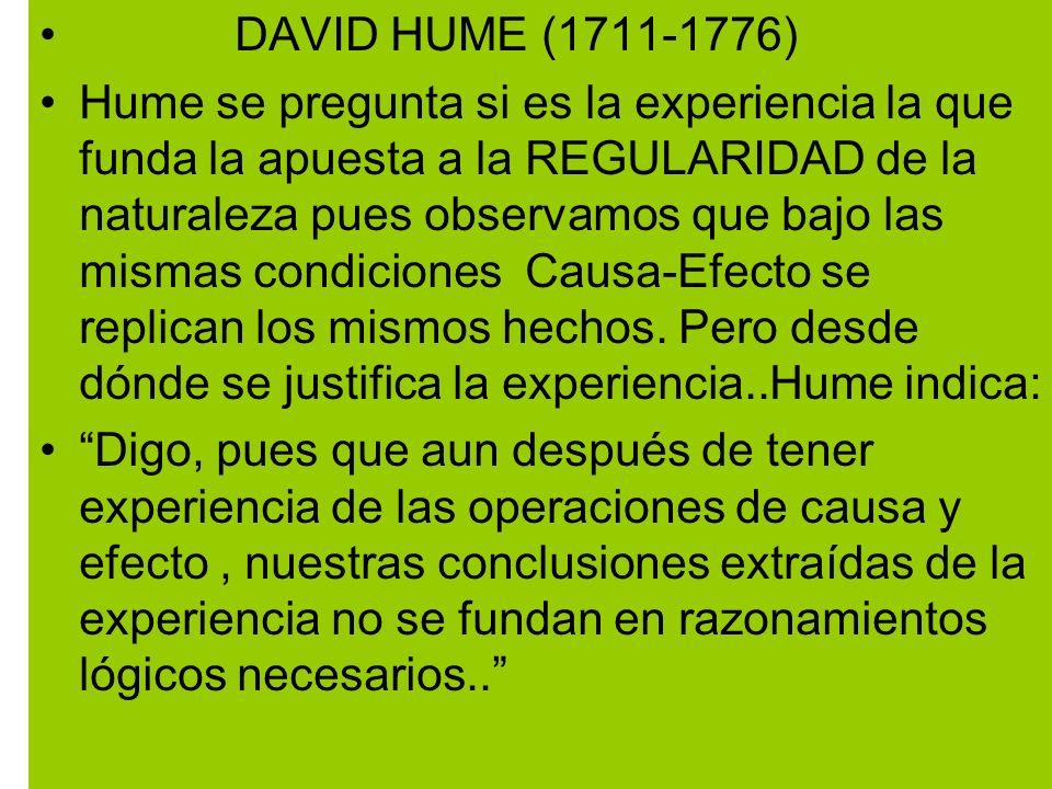 DAVID HUME (1711-1776) Hume se pregunta si es la experiencia la que funda la apuesta a la REGULARIDAD de la naturaleza pues observamos que bajo las mismas condiciones Causa-Efecto se replican los mismos hechos.