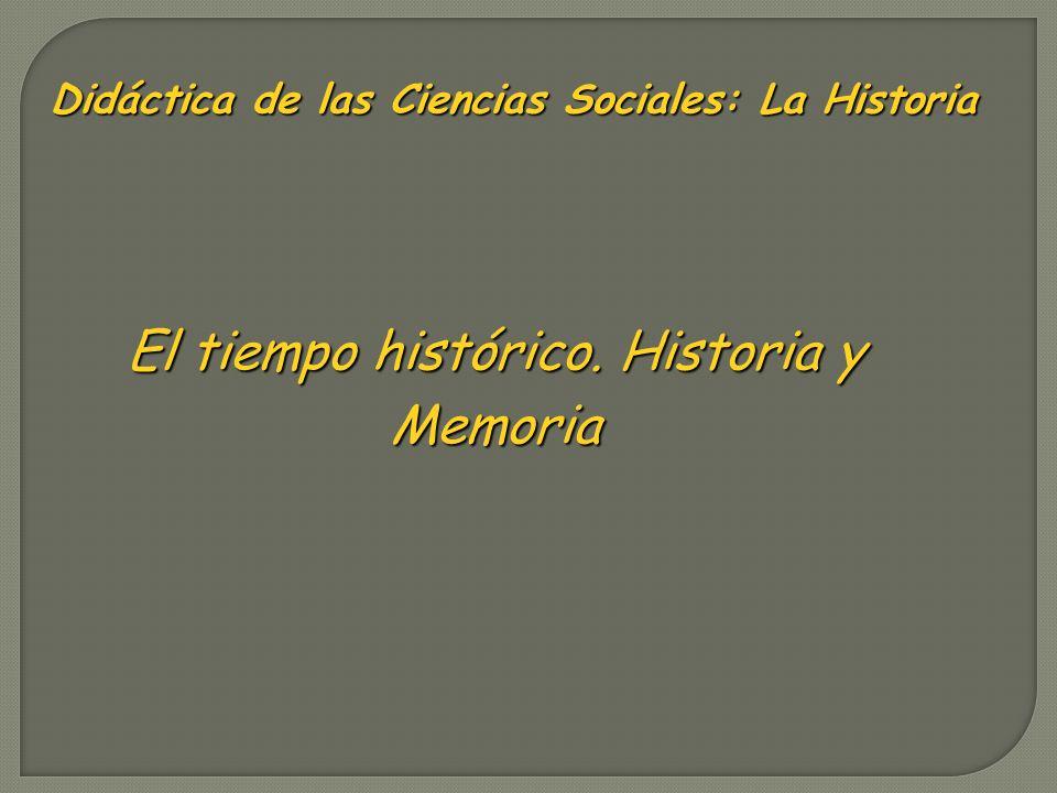 Didáctica de las Ciencias Sociales: La Historia El tiempo histórico. Historia y Memoria