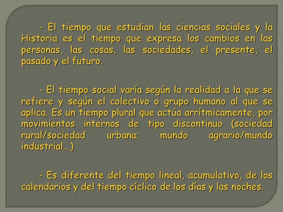 - El tiempo que estudian las ciencias sociales y la Historia es el tiempo que expresa los cambios en las personas, las cosas, las sociedades, el prese