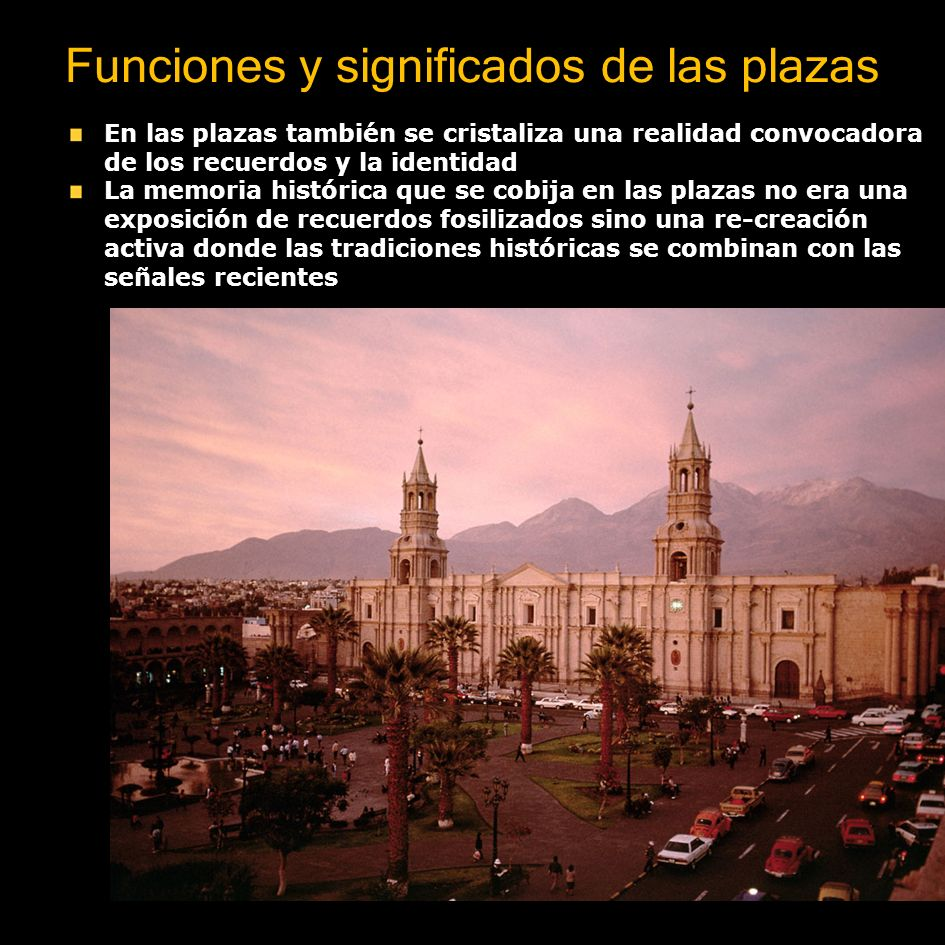 Funciones y significados de las plazas La plaza es lugar de cruce y pausa de los recorridos Las plazas son centros dinámicos que en su acontecer cotidiano muestran el transcurso de la historia y la vida urbana Principales escenarios urbanos Lugar de cruce y pausa de los recorridos