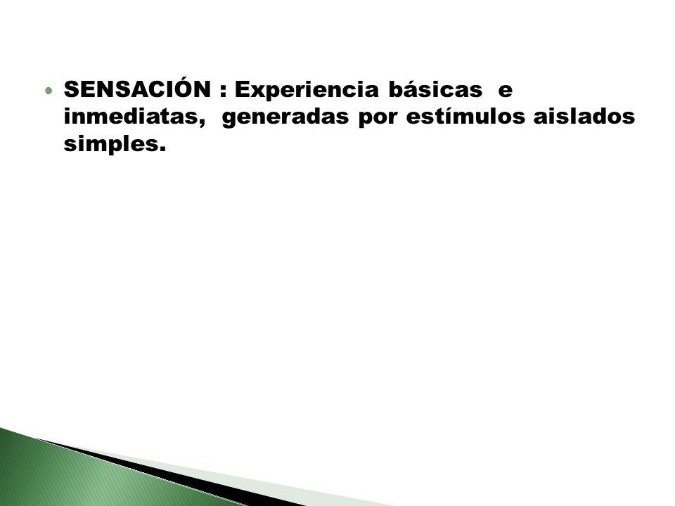 SENSACIÓN : Experiencia básicas e inmediatas, generadas por estímulos aislados simples.