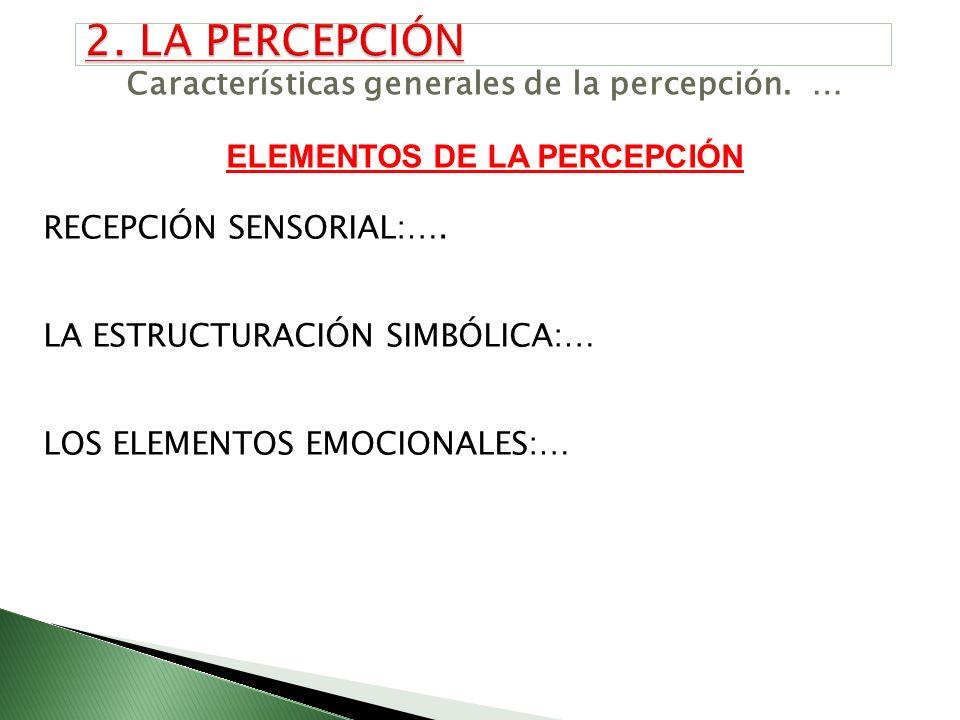 Características generales de la percepción. … ELEMENTOS DE LA PERCEPCIÓN RECEPCIÓN SENSORIAL:…. LA ESTRUCTURACIÓN SIMBÓLICA:… LOS ELEMENTOS EMOCIONALE