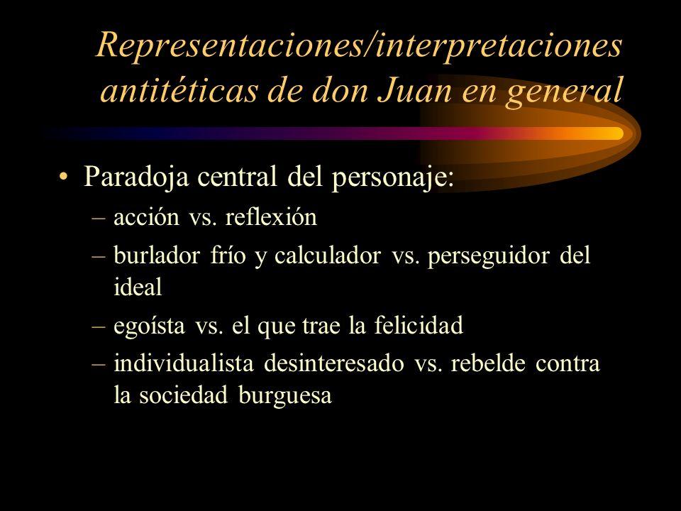 Representaciones/interpretaciones antitéticas de don Juan en general Paradoja central del personaje: –acción vs. reflexión –burlador frío y calculador