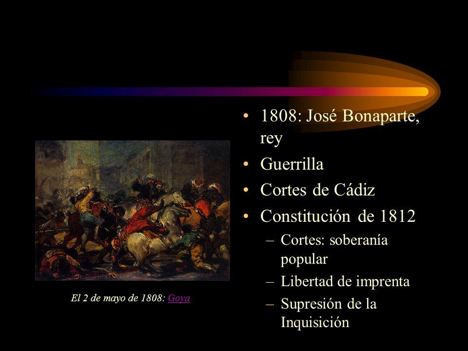 1808: José Bonaparte, rey Guerrilla Cortes de Cádiz Constitución de 1812 –Cortes: soberanía popular –Libertad de imprenta –Supresión de la Inquisición