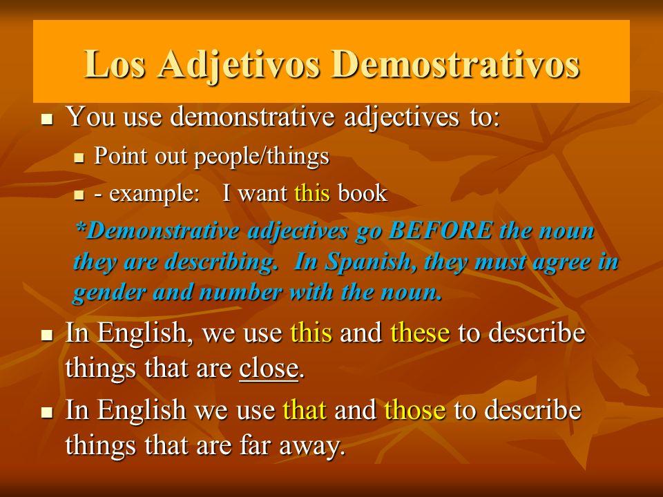 Los Adjetivos Demostrativos You use demonstrative adjectives to: You use demonstrative adjectives to: Point out people/things Point out people/things