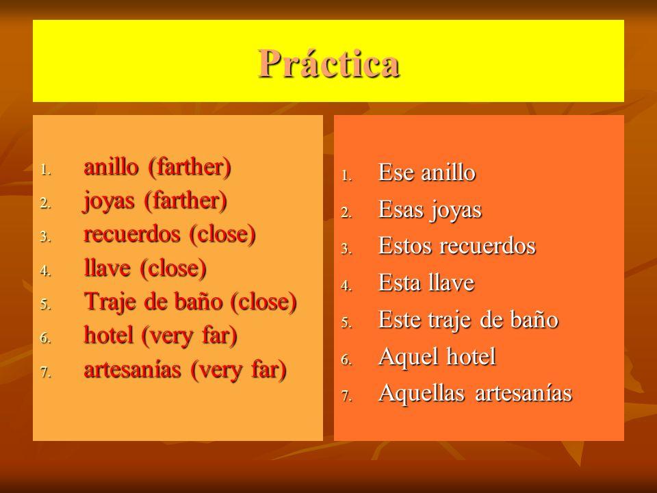 Práctica 1. anillo (farther) 2. joyas (farther) 3. recuerdos (close) 4. llave (close) 5. Traje de baño (close) 6. hotel (very far) 7. artesanías (very