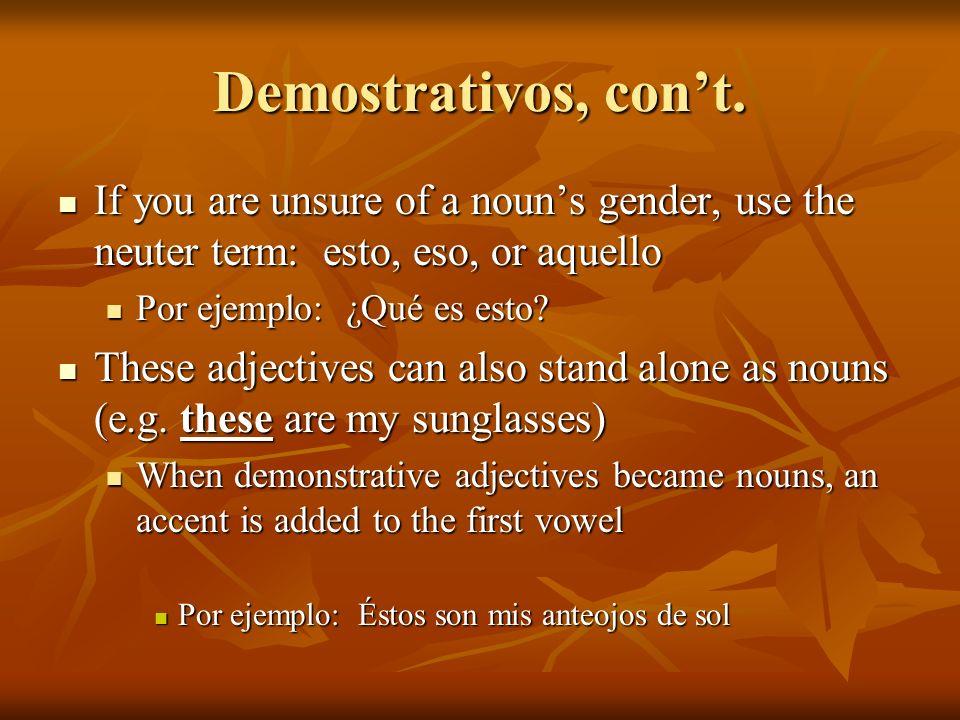 Demostrativos, cont. If you are unsure of a nouns gender, use the neuter term: esto, eso, or aquello If you are unsure of a nouns gender, use the neut