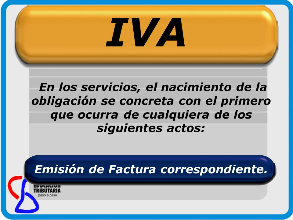 IVA En los servicios, el nacimiento de la obligación se concreta con el primero que ocurra de cualquiera de los siguientes actos: Emisión de Factura c