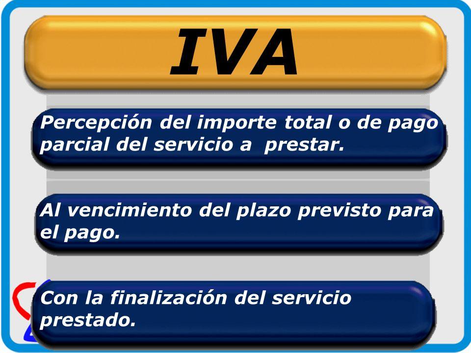 IVA Percepción del importe total o de pago parcial del servicio a prestar. Al vencimiento del plazo previsto para el pago. Con la finalización del ser