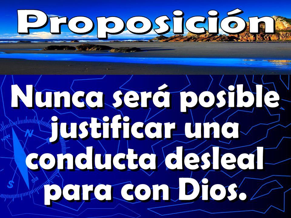 Nunca será posible justificar una conducta desleal para con Dios.