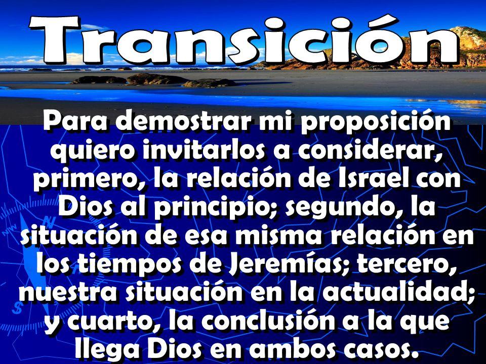 Para demostrar mi proposición quiero invitarlos a considerar, primero, la relación de Israel con Dios al principio; segundo, la situación de esa misma relación en los tiempos de Jeremías; tercero, nuestra situación en la actualidad; y cuarto, la conclusión a la que llega Dios en ambos casos.