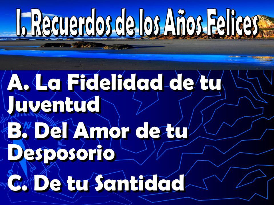 A. La Fidelidad de tu Juventud B. Del Amor de tu Desposorio C. De tu Santidad