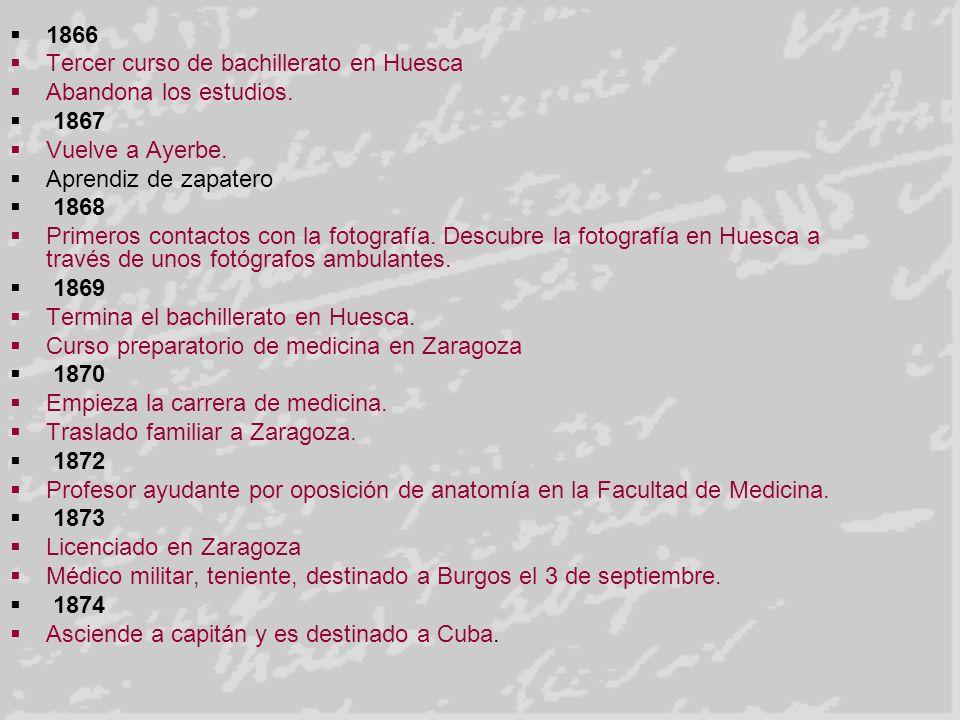 1866 Tercer curso de bachillerato en Huesca Abandona los estudios. 1867 Vuelve a Ayerbe. Aprendiz de zapatero 1868 Primeros contactos con la fotografí