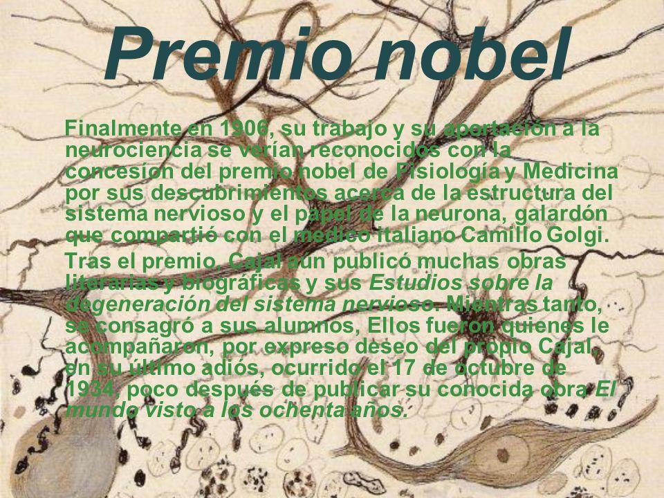 Premio nobel Finalmente en 1906, su trabajo y su aportación a la neurociencia se verían reconocidos con la concesíon del premio nobel de Fisiología y Medicina por sus descubrimientos acerca de la estructura del sistema nervioso y el papel de la neurona, galardón que compartió con el medico italiano Camillo Golgi.