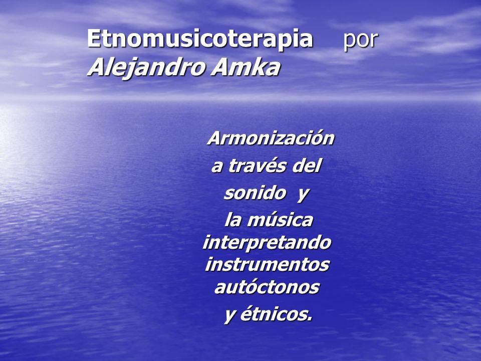 Etnomusicoterapia por Alejandro Amka Armonización Armonización a través del a través del sonido y sonido y la música interpretando instrumentos autóct