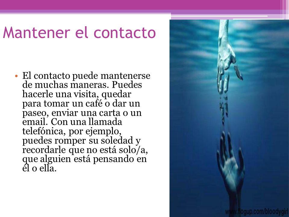 Mantener el contacto El contacto puede mantenerse de muchas maneras. Puedes hacerle una visita, quedar para tomar un café o dar un paseo, enviar una c
