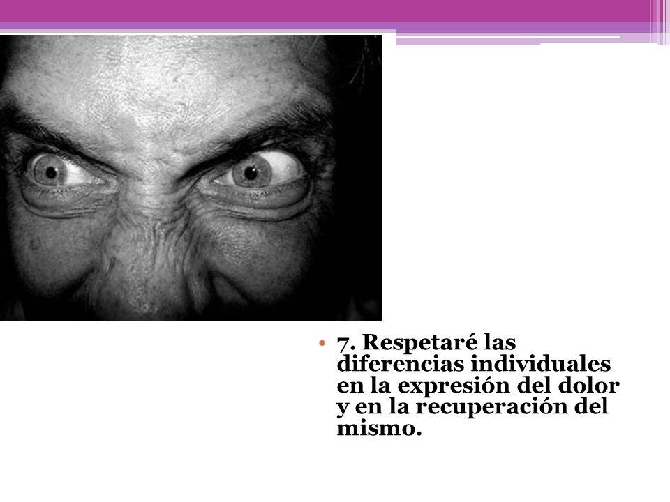 7. Respetaré las diferencias individuales en la expresión del dolor y en la recuperación del mismo.