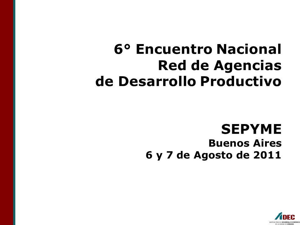6° Encuentro Nacional Red de Agencias de Desarrollo Productivo SEPYME Buenos Aires 6 y 7 de Agosto de 2011