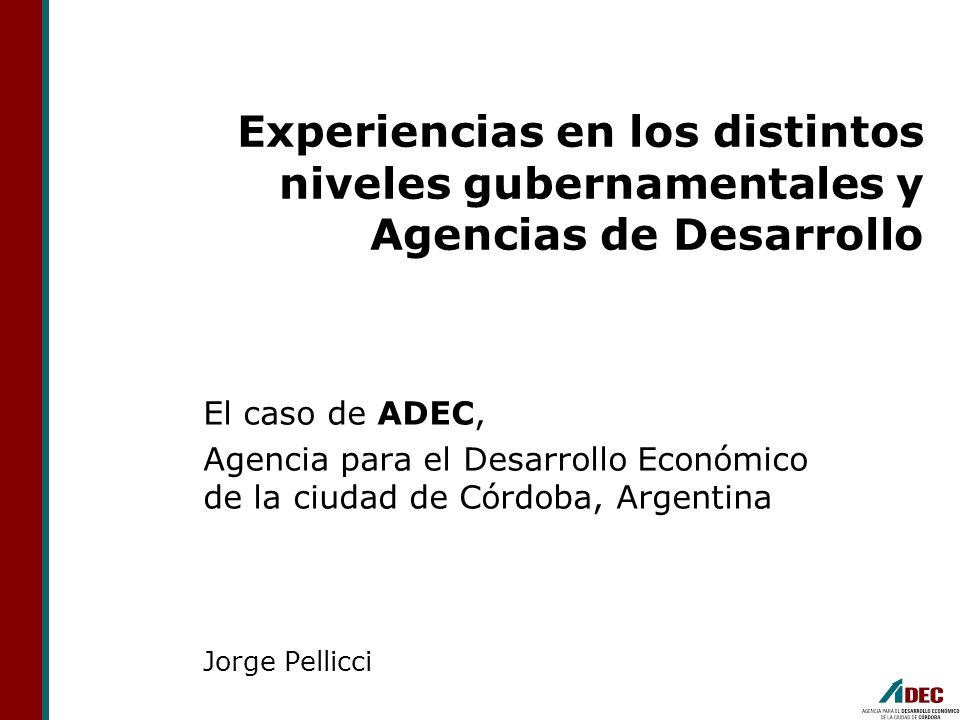 Experiencias en los distintos niveles gubernamentales y Agencias de Desarrollo El caso de ADEC, Agencia para el Desarrollo Económico de la ciudad de C