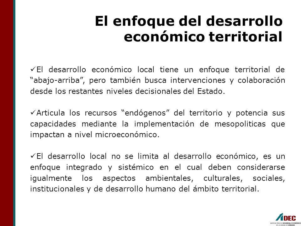 El enfoque del desarrollo económico territorial El desarrollo económico local tiene un enfoque territorial de abajo-arriba, pero también busca interve