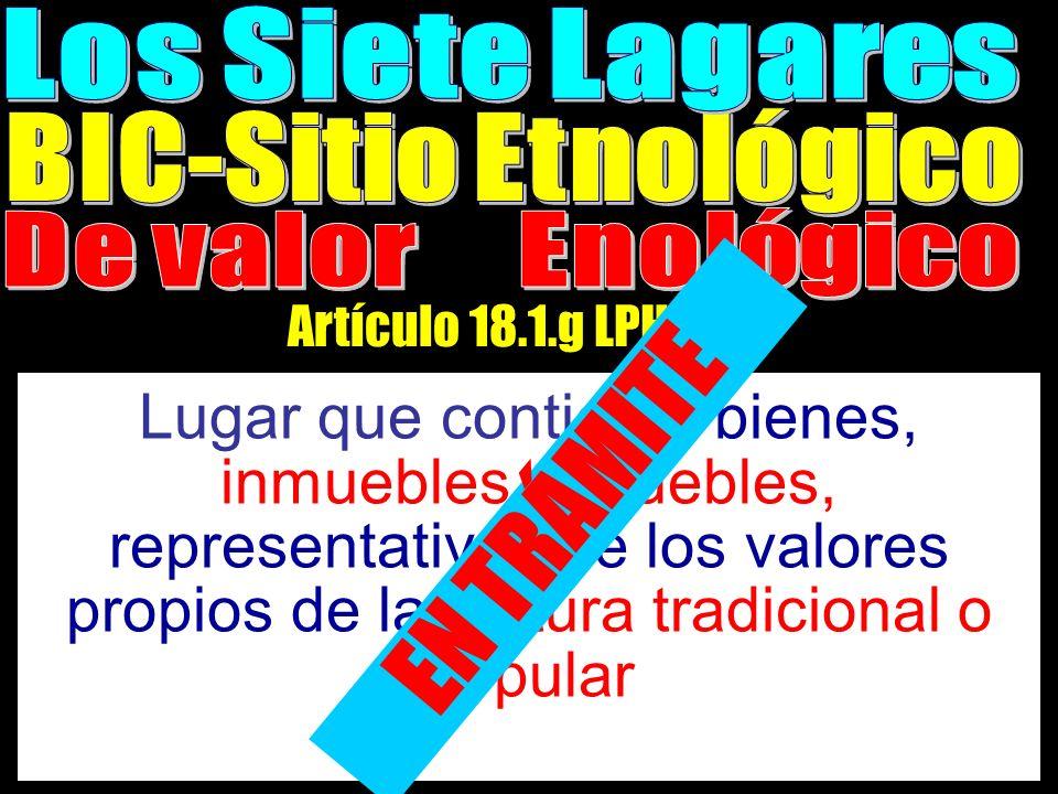 Artículo 18.1.g LPHc99 Lugar que contiene, bienes, inmuebles o muebles, representativos de los valores propios de la cultura tradicional o popular EN TRÁMITE