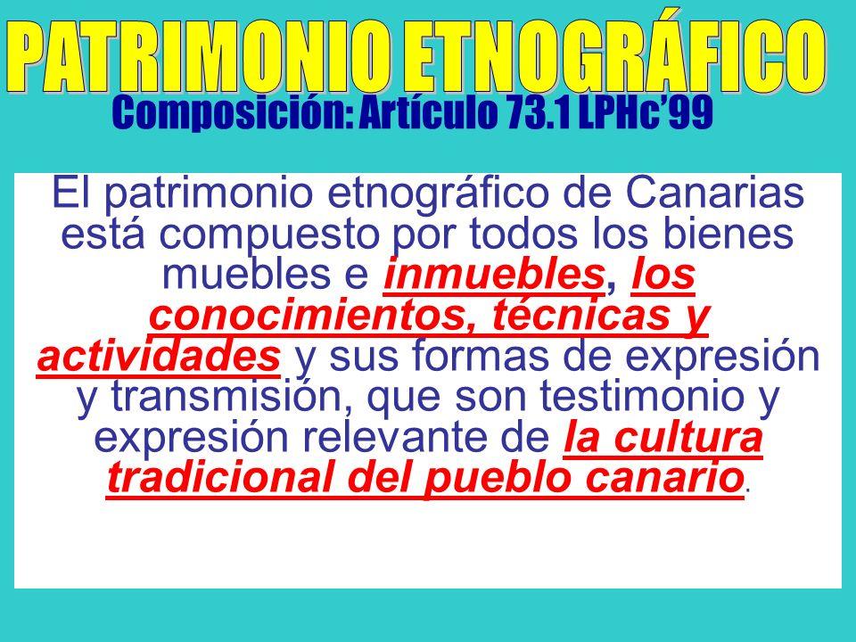 Composición: Artículo 73.1 LPHc99 El patrimonio etnográfico de Canarias está compuesto por todos los bienes muebles e inmuebles, los conocimientos, técnicas y actividades y sus formas de expresión y transmisión, que son testimonio y expresión relevante de la cultura tradicional del pueblo canario.