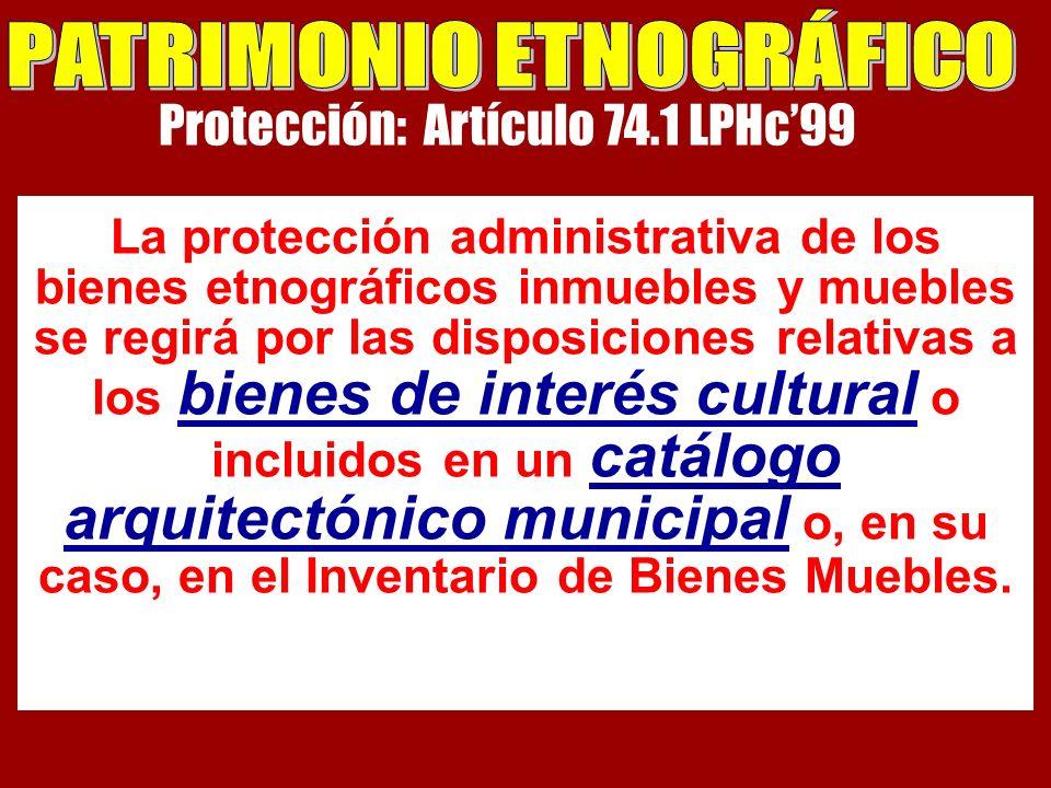 Protección: Artículo 74.1 LPHc99 La protección administrativa de los bienes etnográficos inmuebles y muebles se regirá por las disposiciones relativas a los bienes de interés cultural o incluidos en un catálogo arquitectónico municipal o, en su caso, en el Inventario de Bienes Muebles.