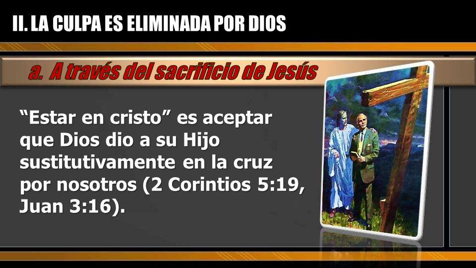 Estar en cristo es aceptar que Dios dio a su Hijo sustitutivamente en la cruz por nosotros (2 Corintios 5:19, Juan 3:16). II. LA CULPA ES ELIMINADA PO
