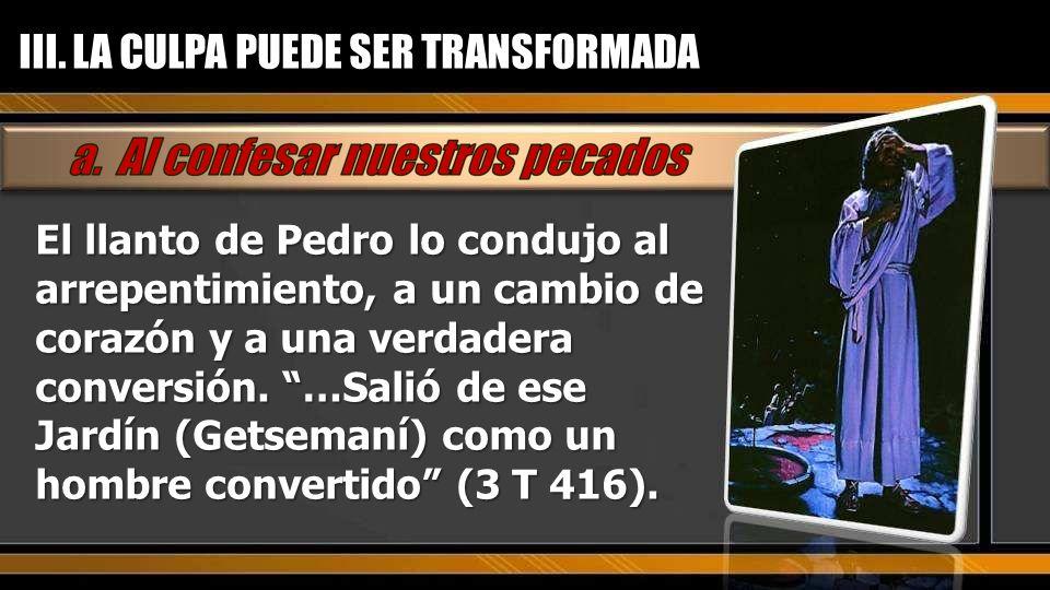 El llanto de Pedro lo condujo al arrepentimiento, a un cambio de corazón y a una verdadera conversión. …Salió de ese Jardín (Getsemaní) como un hombre