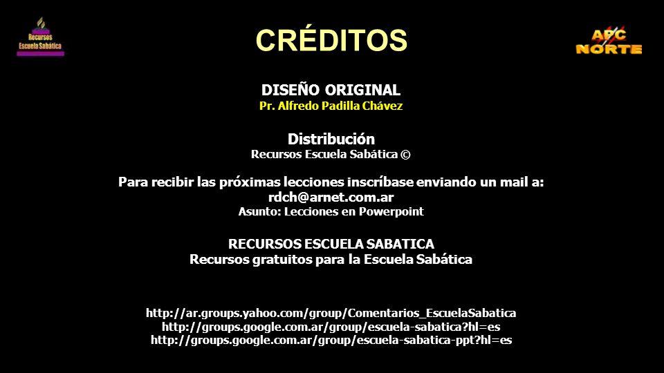 CRÉDITOS DISEÑO ORIGINAL Pr. Alfredo Padilla Chávez Distribución Recursos Escuela Sabática © Para recibir las próximas lecciones inscríbase enviando u