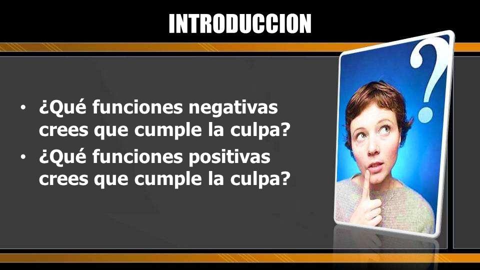 ¿Qué funciones negativas crees que cumple la culpa? ¿Qué funciones positivas crees que cumple la culpa? INTRODUCCION
