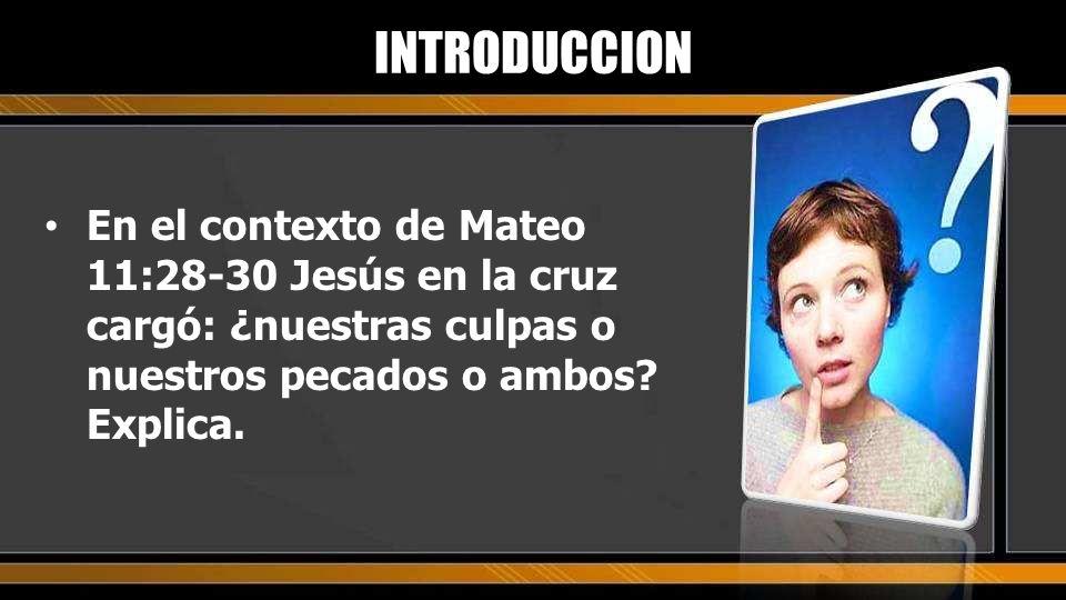 En el contexto de Mateo 11:28-30 Jesús en la cruz cargó: ¿nuestras culpas o nuestros pecados o ambos? Explica. INTRODUCCION