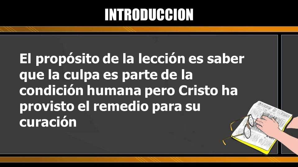 El propósito de la lección es saber que la culpa es parte de la condición humana pero Cristo ha provisto el remedio para su curación INTRODUCCION