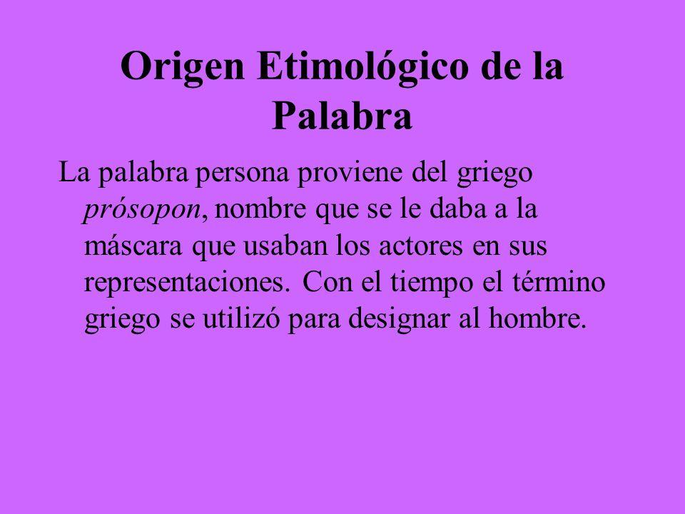 Origen Etimológico de la Palabra La palabra persona proviene del griego prósopon, nombre que se le daba a la máscara que usaban los actores en sus rep