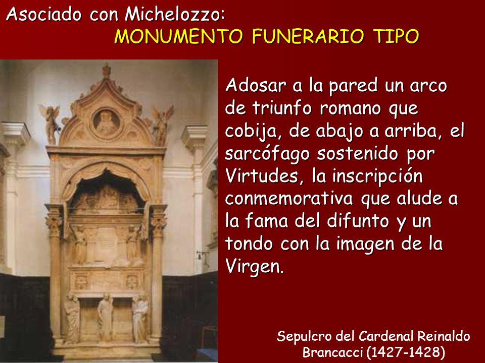 Sepulcro del Cardenal Reinaldo Brancacci (1427-1428) Asociado con Michelozzo: MONUMENTO FUNERARIO TIPO Adosar a la pared un arco de triunfo romano que