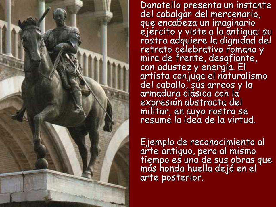 Donatello presenta un instante del cabalgar del mercenario, que encabeza un imaginario ejército y viste a la antigua; su rostro adquiere la dignidad d