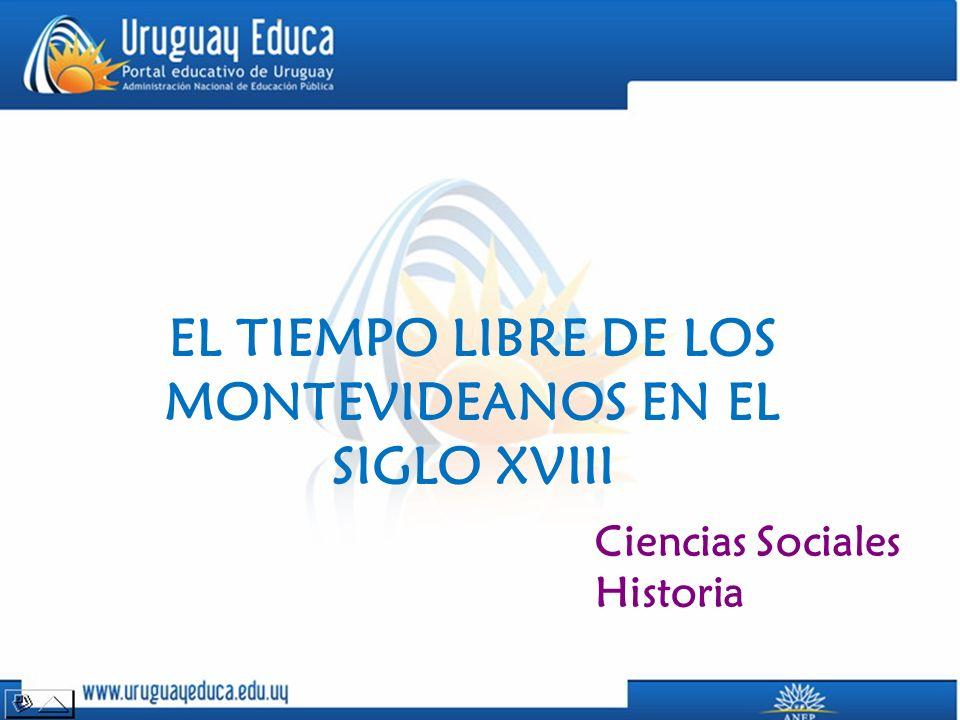 EL TIEMPO LIBRE DE LOS MONTEVIDEANOS EN EL SIGLO XVIII Ciencias Sociales Historia