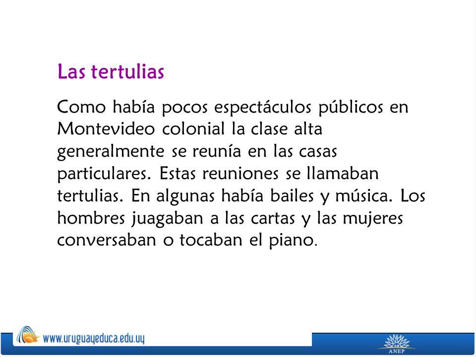 Las tertulias Como había pocos espectáculos públicos en Montevideo colonial la clase alta generalmente se reunía en las casas particulares.