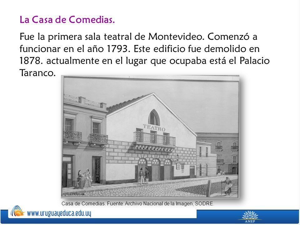 La Casa de Comedias. Fue la primera sala teatral de Montevideo. Comenzó a funcionar en el año 1793. Este edificio fue demolido en 1878. actualmente en