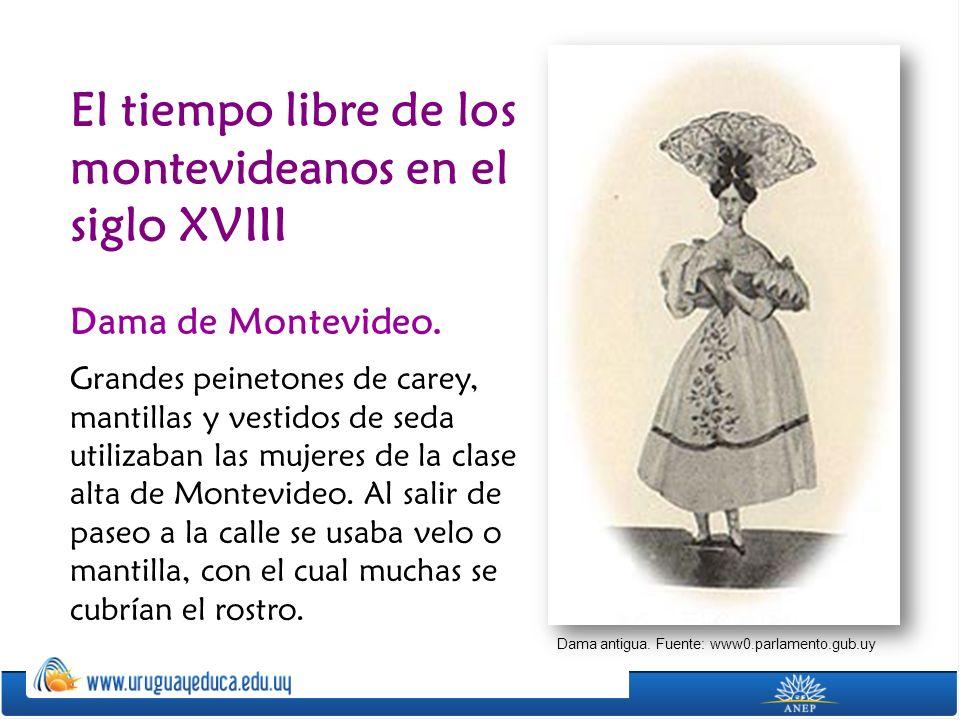 El tiempo libre de los montevideanos en el siglo XVIII Dama de Montevideo. Grandes peinetones de carey, mantillas y vestidos de seda utilizaban las mu
