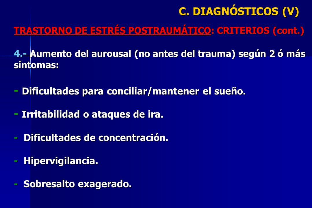 C. DIAGNÓSTICOS (V) TRASTORNO DE ESTRÉS POSTRAUMÁTICO: CRITERIOS (cont.) 4.- Aumento del aurousal (no antes del trauma) según 2 ó más síntomas: - Difi