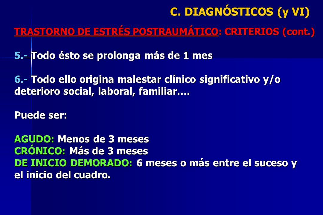 C. DIAGNÓSTICOS (y VI) TRASTORNO DE ESTRÉS POSTRAUMÁTICO: CRITERIOS (cont.) 5.- Todo ésto se prolonga más de 1 mes 6.- Todo ello origina malestar clín