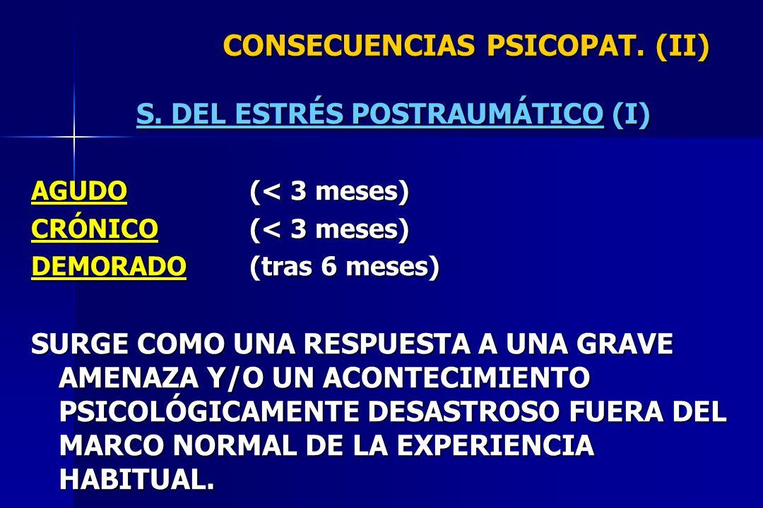 CONSECUENCIAS PSICOPAT. (II) S. DEL ESTRÉS POSTRAUMÁTICO (I) AGUDO(< 3 meses) CRÓNICO(< 3 meses) DEMORADO(tras 6 meses) SURGE COMO UNA RESPUESTA A UNA