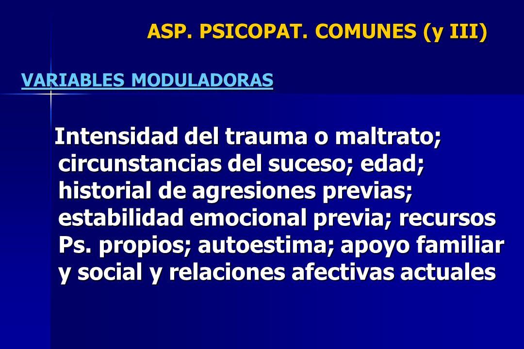 ASP. PSICOPAT. COMUNES (y III) VARIABLES MODULADORAS Intensidad del trauma o maltrato; circunstancias del suceso; edad; historial de agresiones previa