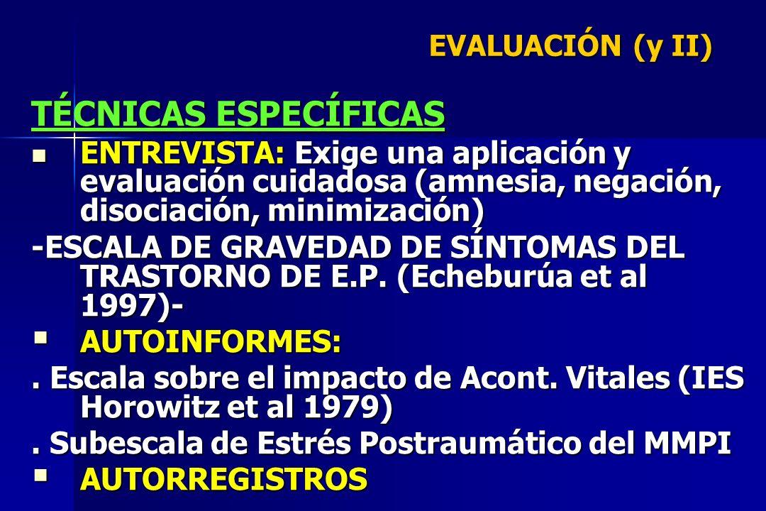 EVALUACIÓN (y II) TÉCNICAS ESPECÍFICAS ENTREVISTA: Exige una aplicación y evaluación cuidadosa (amnesia, negación, disociación, minimización) ENTREVIS