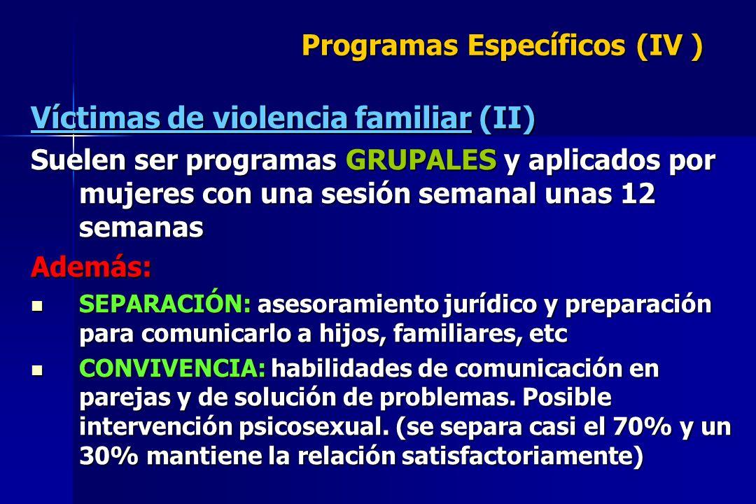 Programas Específicos (IV ) Víctimas de violencia familiar (II) Suelen ser programas GRUPALES y aplicados por mujeres con una sesión semanal unas 12 s
