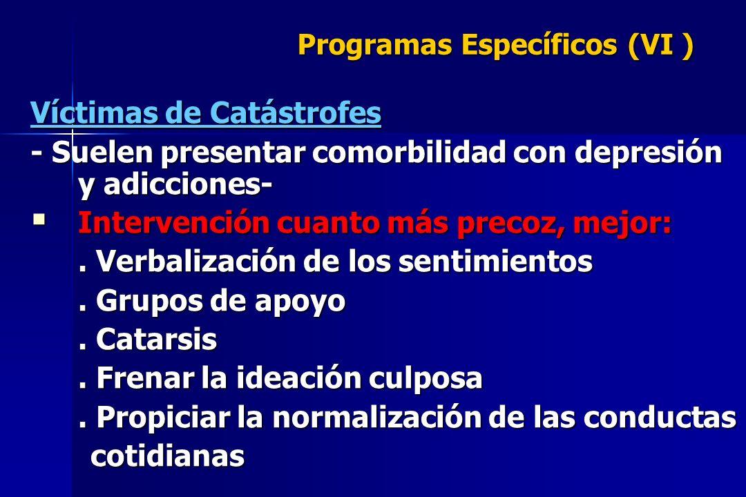 Programas Específicos (VI ) Víctimas de Catástrofes - Suelen presentar comorbilidad con depresión y adicciones- Intervención cuanto más precoz, mejor: